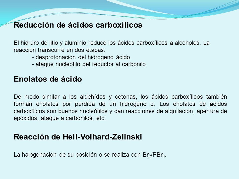 Reacción de Hell-Volhard-Zelinski La halogenación de su posición α se realiza con Br 2 /PBr 3. Reducción de ácidos carboxílicos El hidruro de litio y