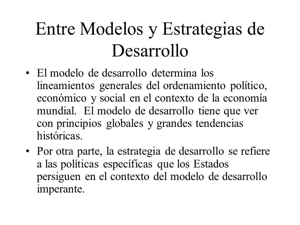 Entre Modelos y Estrategias de Desarrollo El modelo de desarrollo determina los lineamientos generales del ordenamiento político, económico y social en el contexto de la economía mundial.