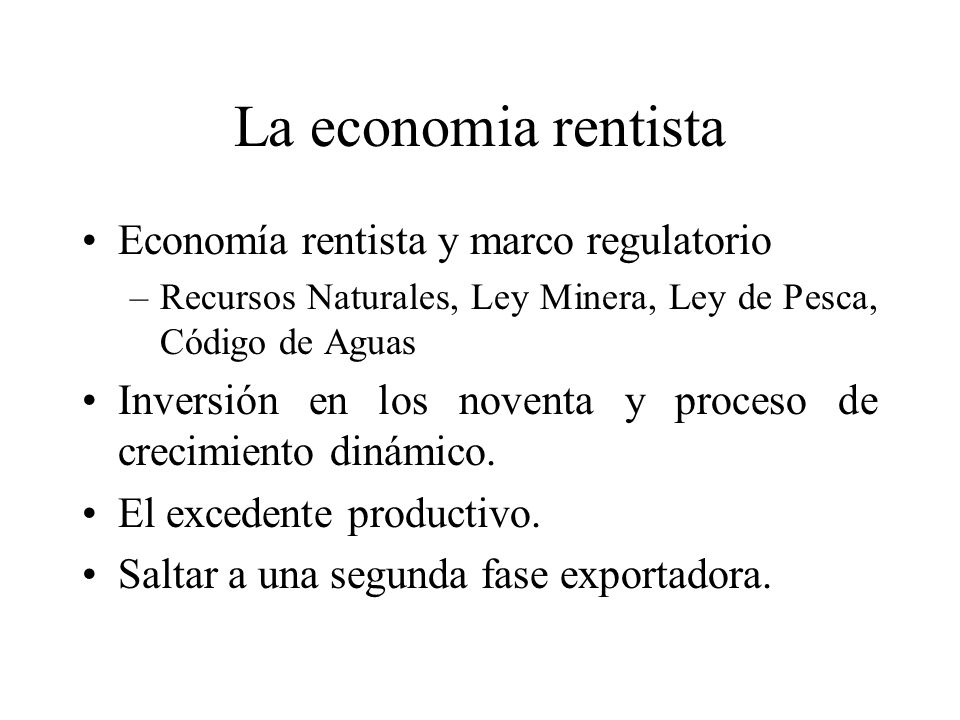 La economia rentista Economía rentista y marco regulatorio –Recursos Naturales, Ley Minera, Ley de Pesca, Código de Aguas Inversión en los noventa y proceso de crecimiento dinámico.