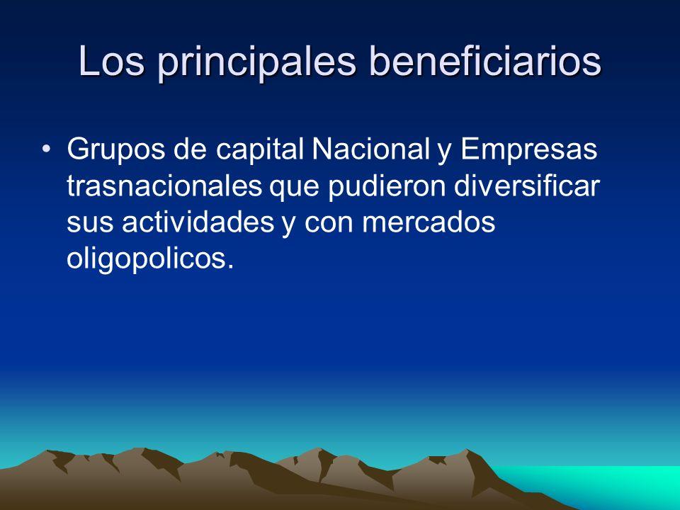 Los principales beneficiarios Grupos de capital Nacional y Empresas trasnacionales que pudieron diversificar sus actividades y con mercados oligopolic