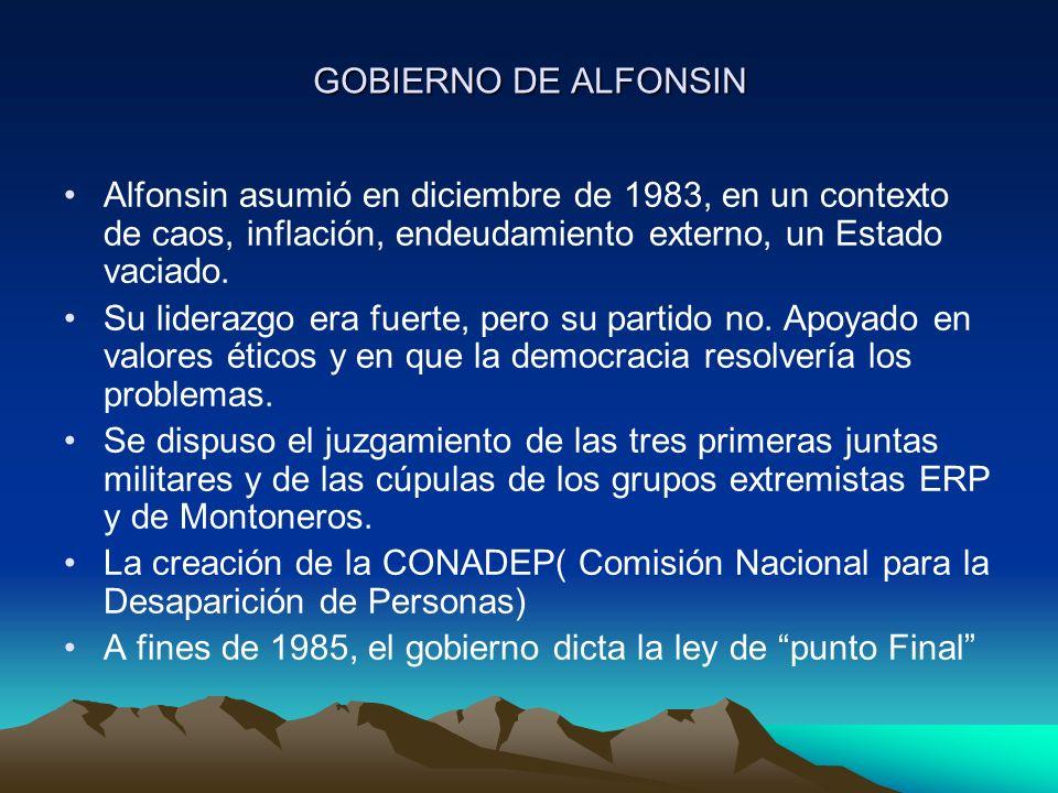 GOBIERNO DE ALFONSIN Alfonsin asumió en diciembre de 1983, en un contexto de caos, inflación, endeudamiento externo, un Estado vaciado. Su liderazgo e