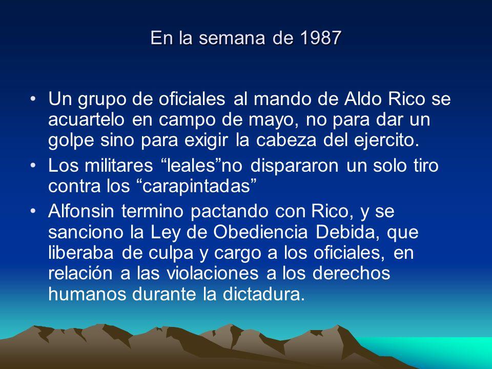 En la semana de 1987 Un grupo de oficiales al mando de Aldo Rico se acuartelo en campo de mayo, no para dar un golpe sino para exigir la cabeza del ej