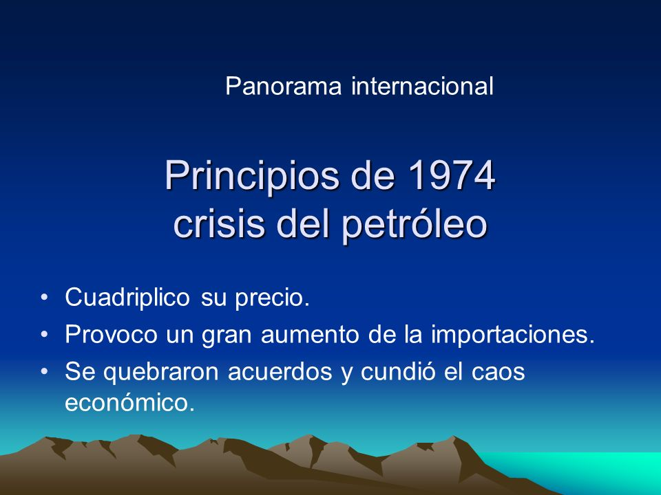 Principios de 1974 crisis del petróleo Cuadriplico su precio. Provoco un gran aumento de la importaciones. Se quebraron acuerdos y cundió el caos econ