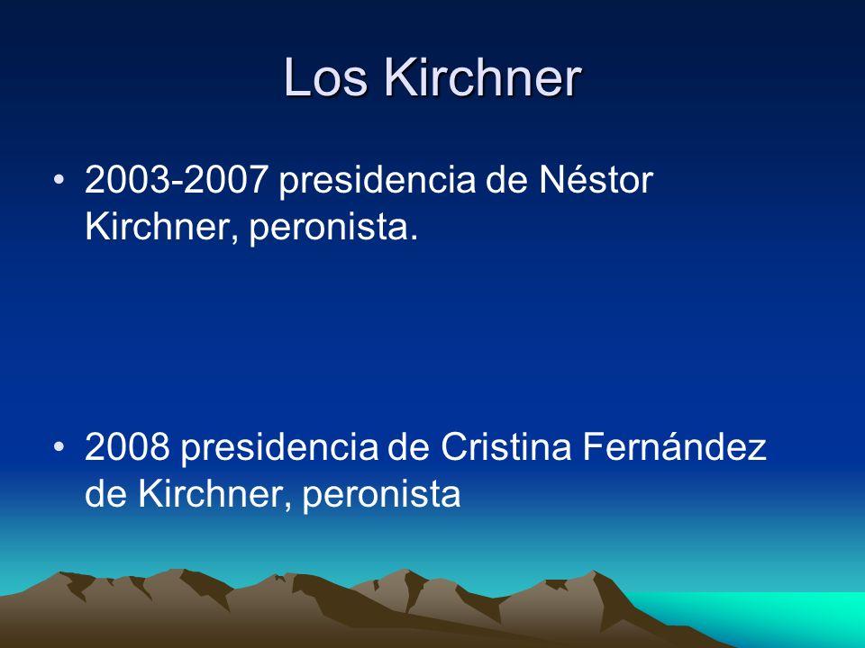 Los Kirchner 2003-2007 presidencia de Néstor Kirchner, peronista. 2008 presidencia de Cristina Fernández de Kirchner, peronista