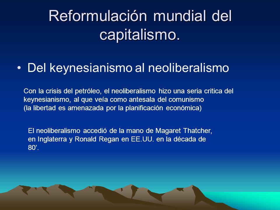 Reformulación mundial del capitalismo. Del keynesianismo al neoliberalismo Con la crisis del petróleo, el neoliberalismo hizo una seria critica del ke
