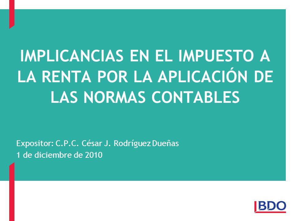 IMPLICANCIAS EN EL IMPUESTO A LA RENTA POR LA APLICACIÓN DE LAS NORMAS CONTABLES Expositor: C.P.C. César J. Rodríguez Dueñas 1 de diciembre de 2010