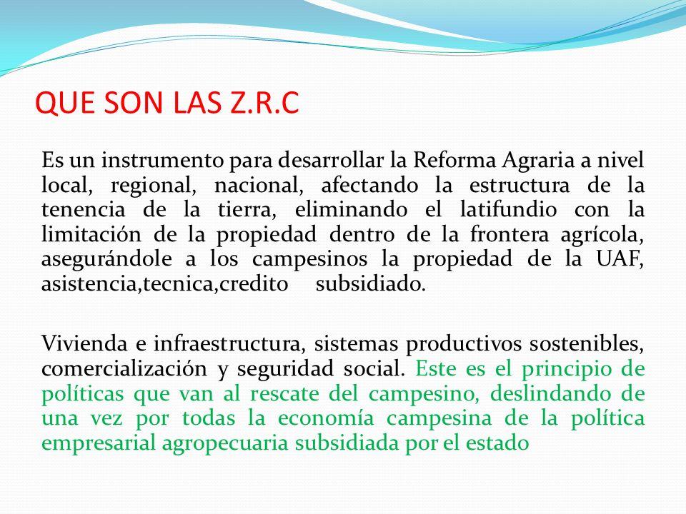 QUE SON LAS Z.R.C Es un instrumento para desarrollar la Reforma Agraria a nivel local, regional, nacional, afectando la estructura de la tenencia de la tierra, eliminando el latifundio con la limitación de la propiedad dentro de la frontera agrícola, asegurándole a los campesinos la propiedad de la UAF, asistencia,tecnica,credito subsidiado.