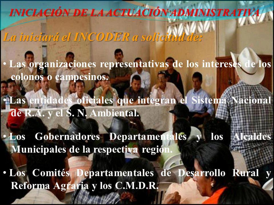 INICIACIÓN DE LA ACTUACIÓN ADMINISTRATIVA La iniciará el INCODER a solicitud de: Las organizaciones representativas de los intereses de los colonos o campesinos.