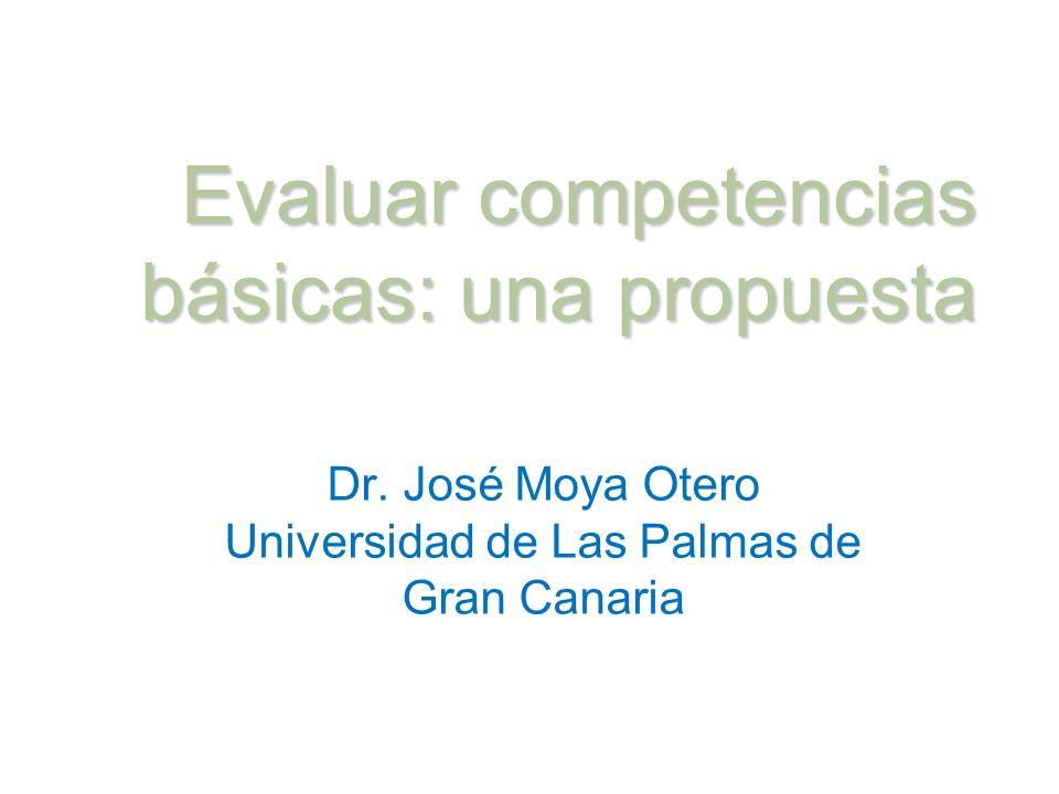 Evaluar competencias básicas: una propuesta Dr. José Moya Otero Universidad de Las Palmas de Gran Canaria Proyecto AtlántidaDr. José Moya Otero