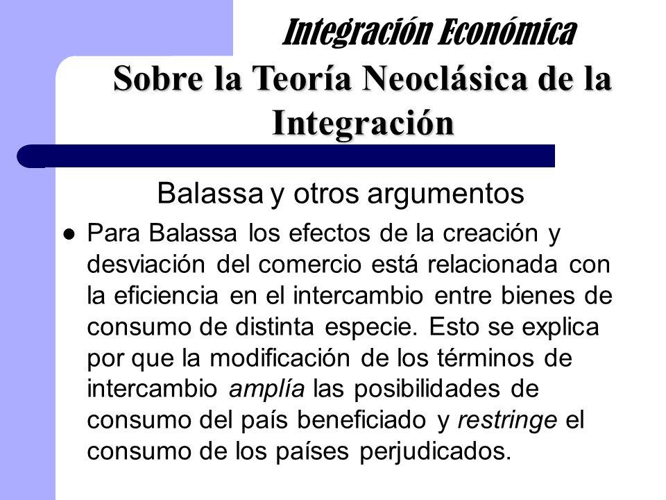 Balassa y otros argumentos Para Balassa los efectos de la creación y desviación del comercio está relacionada con la eficiencia en el intercambio entr