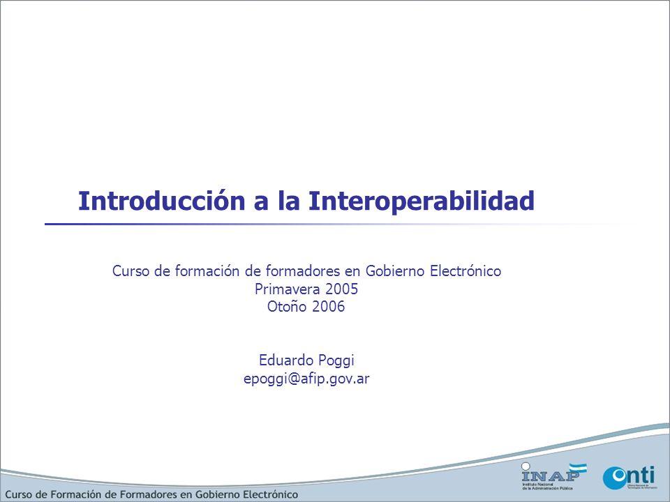 Introducción a la Interoperabilidad Curso de formación de formadores en Gobierno Electrónico Primavera 2005 Otoño 2006 Eduardo Poggi epoggi@afip.gov.a