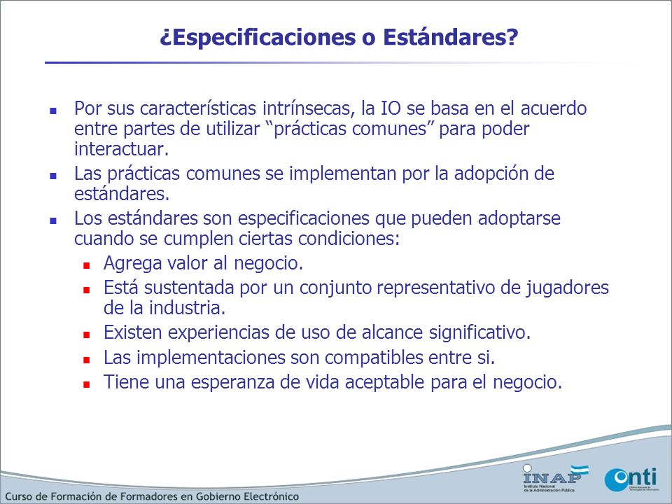 ¿Especificaciones o Estándares? Por sus características intrínsecas, la IO se basa en el acuerdo entre partes de utilizar prácticas comunes para poder