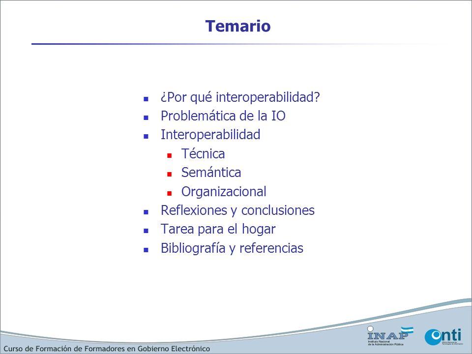 Temario ¿Por qué interoperabilidad? Problemática de la IO Interoperabilidad Técnica Semántica Organizacional Reflexiones y conclusiones Tarea para el
