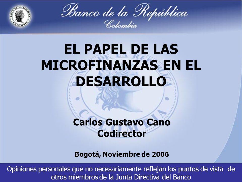 EL PAPEL DE LAS MICROFINANZAS EN EL DESARROLLO Carlos Gustavo Cano Codirector Bogotá, Noviembre de 2006 Opiniones personales que no necesariamente reflejan los puntos de vista de otros miembros de la Junta Directiva del Banco