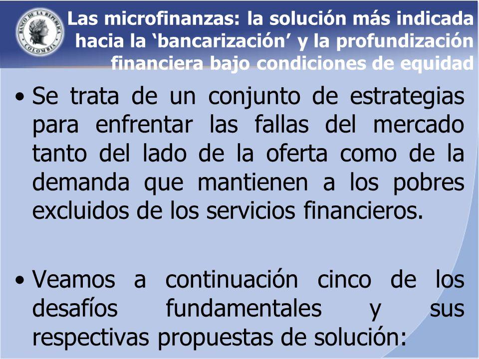 Las microfinanzas: la solución más indicada hacia la bancarización y la profundización financiera bajo condiciones de equidad Se trata de un conjunto de estrategias para enfrentar las fallas del mercado tanto del lado de la oferta como de la demanda que mantienen a los pobres excluidos de los servicios financieros.
