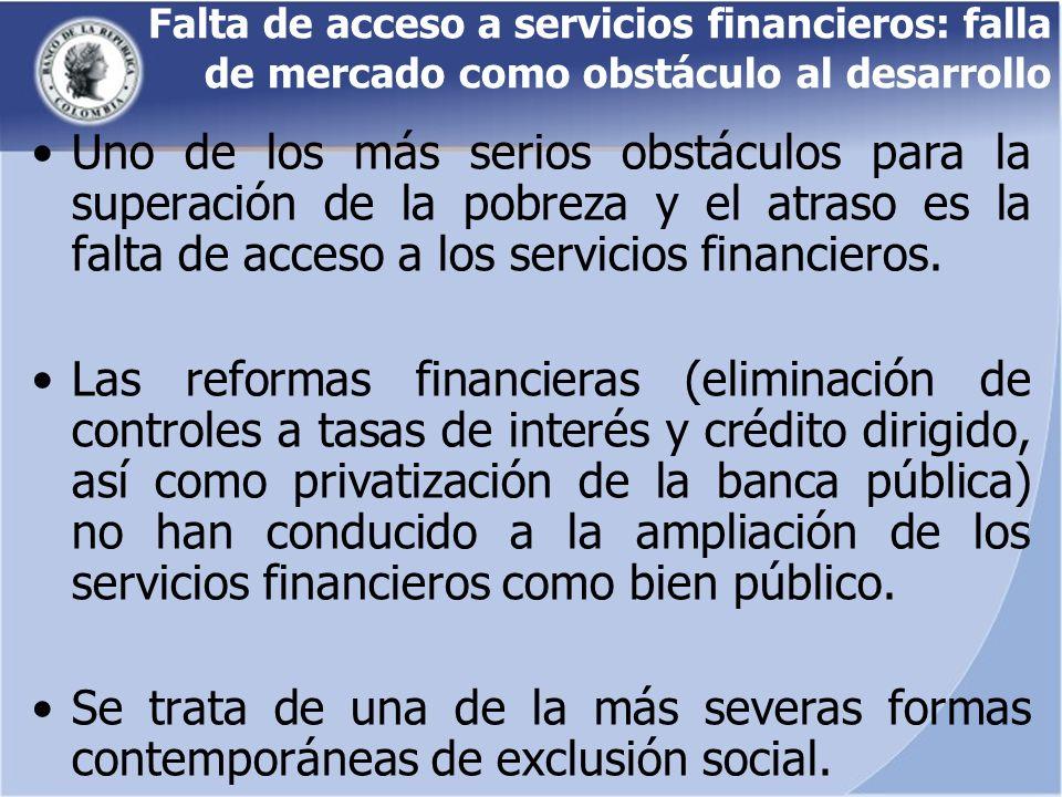 Falta de acceso a servicios financieros: falla de mercado como obstáculo al desarrollo Uno de los más serios obstáculos para la superación de la pobreza y el atraso es la falta de acceso a los servicios financieros.