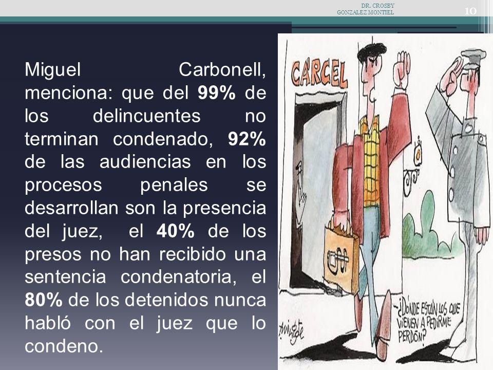 Miguel Carbonell, menciona: que del 99% de los delincuentes no terminan condenado, 92% de las audiencias en los procesos penales se desarrollan son la