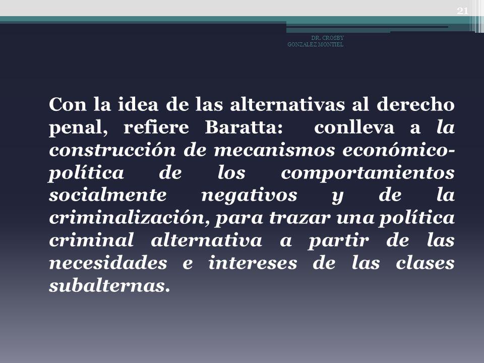 Con la idea de las alternativas al derecho penal, refiere Baratta: conlleva a la construcción de mecanismos económico- política de los comportamientos