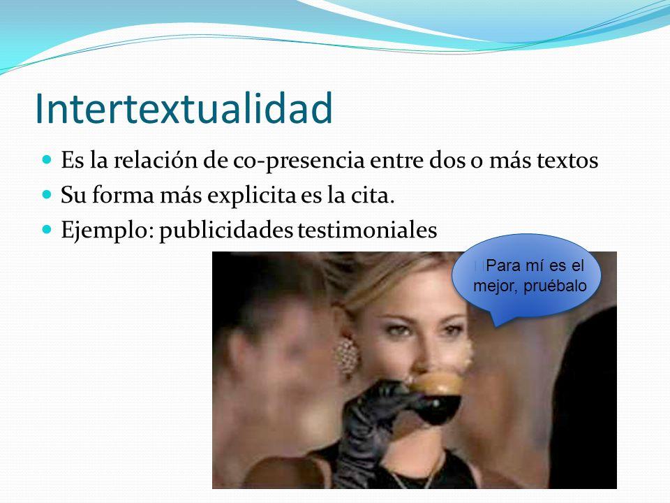 Intertextualidad Es la relación de co-presencia entre dos o más textos Su forma más explicita es la cita. Ejemplo: publicidades testimoniales Para mí