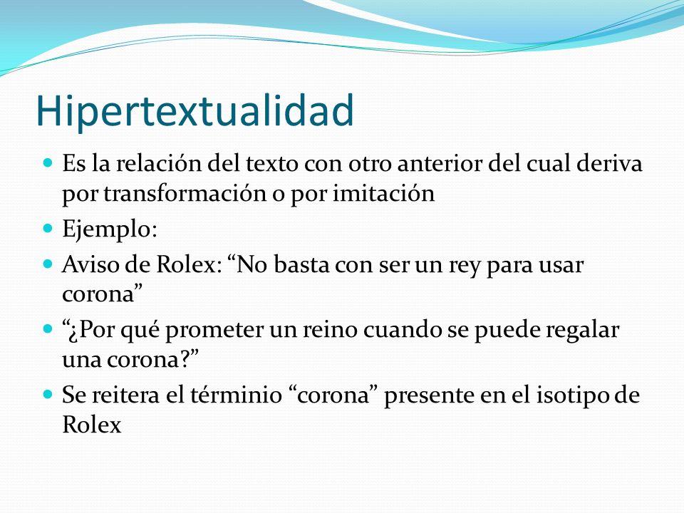 Hipertextualidad Es la relación del texto con otro anterior del cual deriva por transformación o por imitación Ejemplo: Aviso de Rolex: No basta con s