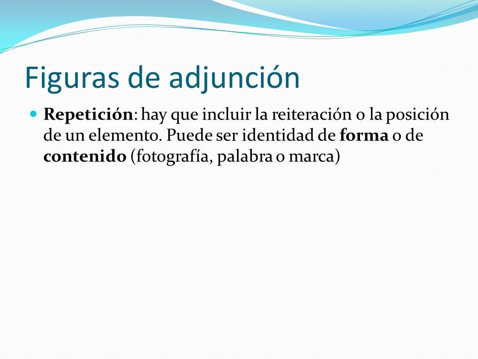 Figuras de adjunción Repetición: hay que incluir la reiteración o la posición de un elemento. Puede ser identidad de forma o de contenido (fotografía,