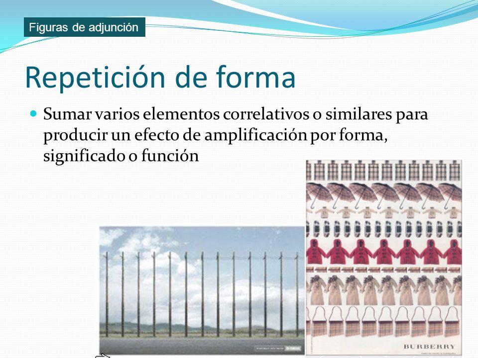 Repetición de forma Sumar varios elementos correlativos o similares para producir un efecto de amplificación por forma, significado o función Figuras