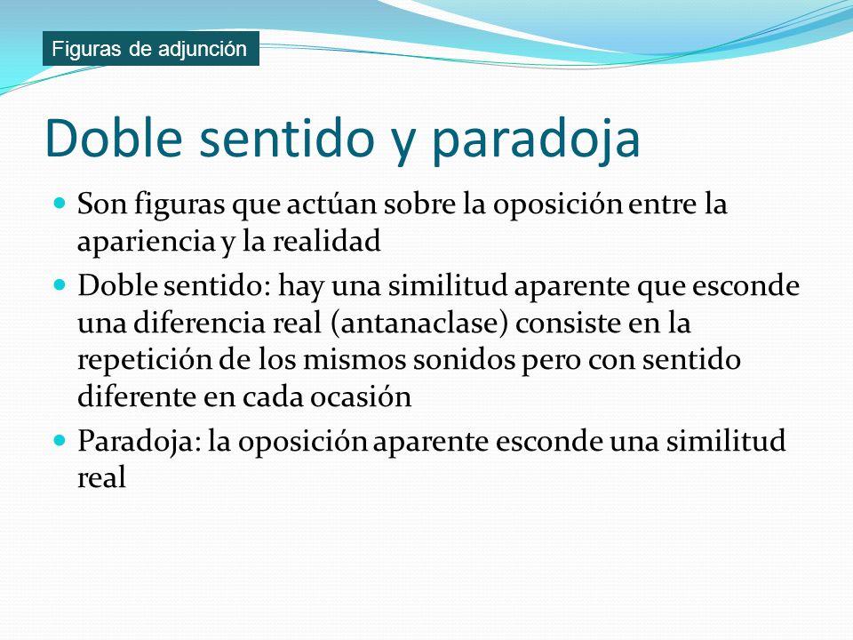 Doble sentido y paradoja Son figuras que actúan sobre la oposición entre la apariencia y la realidad Doble sentido: hay una similitud aparente que esc