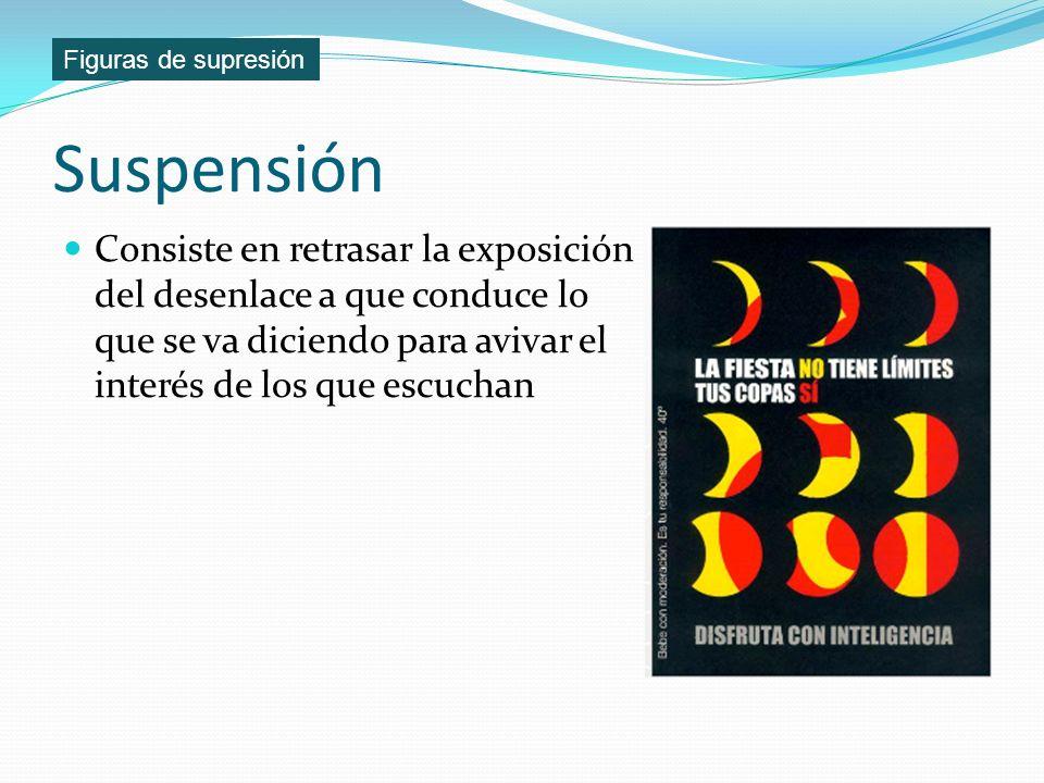 Suspensión Consiste en retrasar la exposición del desenlace a que conduce lo que se va diciendo para avivar el interés de los que escuchan Figuras de