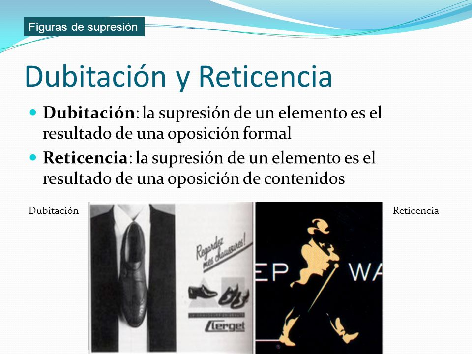 Dubitación y Reticencia Dubitación: la supresión de un elemento es el resultado de una oposición formal Reticencia: la supresión de un elemento es el