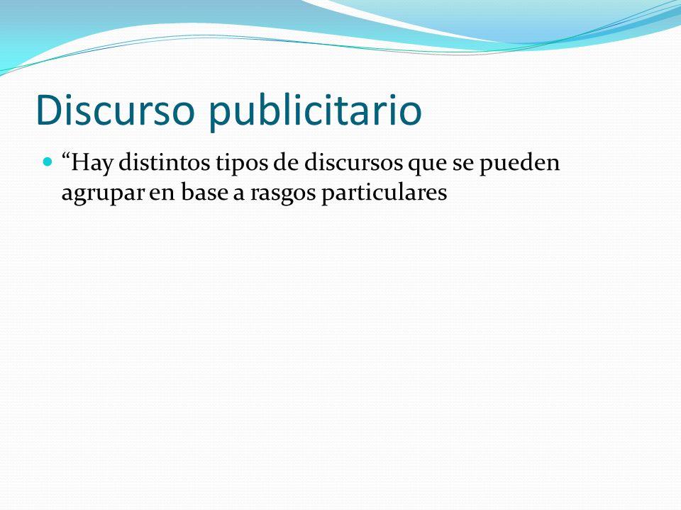 Discurso publicitario Hay distintos tipos de discursos que se pueden agrupar en base a rasgos particulares