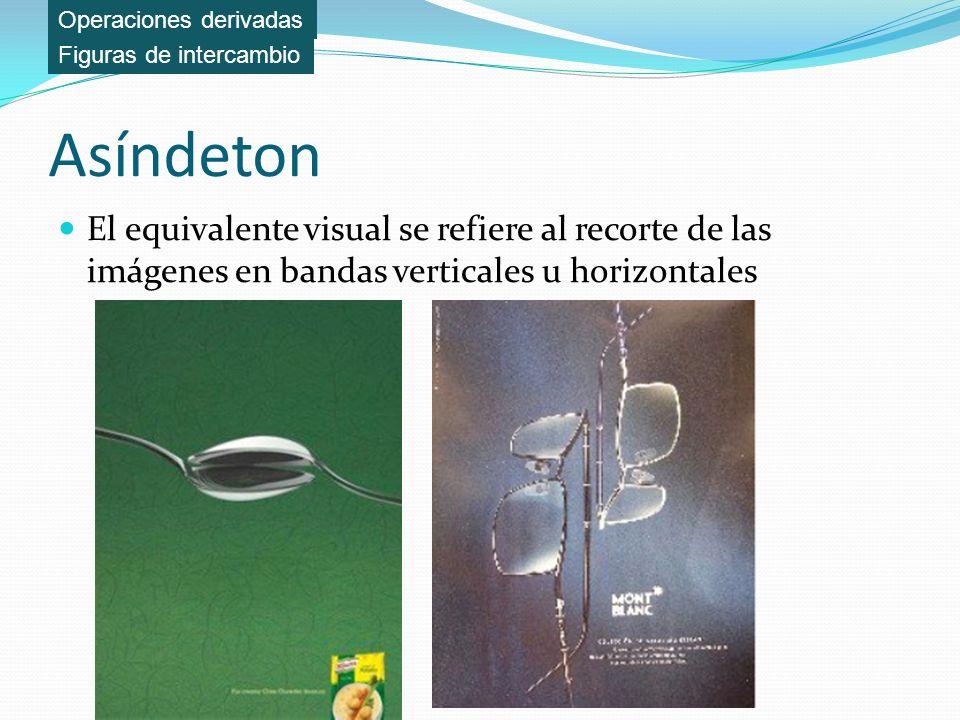 Asíndeton El equivalente visual se refiere al recorte de las imágenes en bandas verticales u horizontales Figuras de intercambio Operaciones derivadas