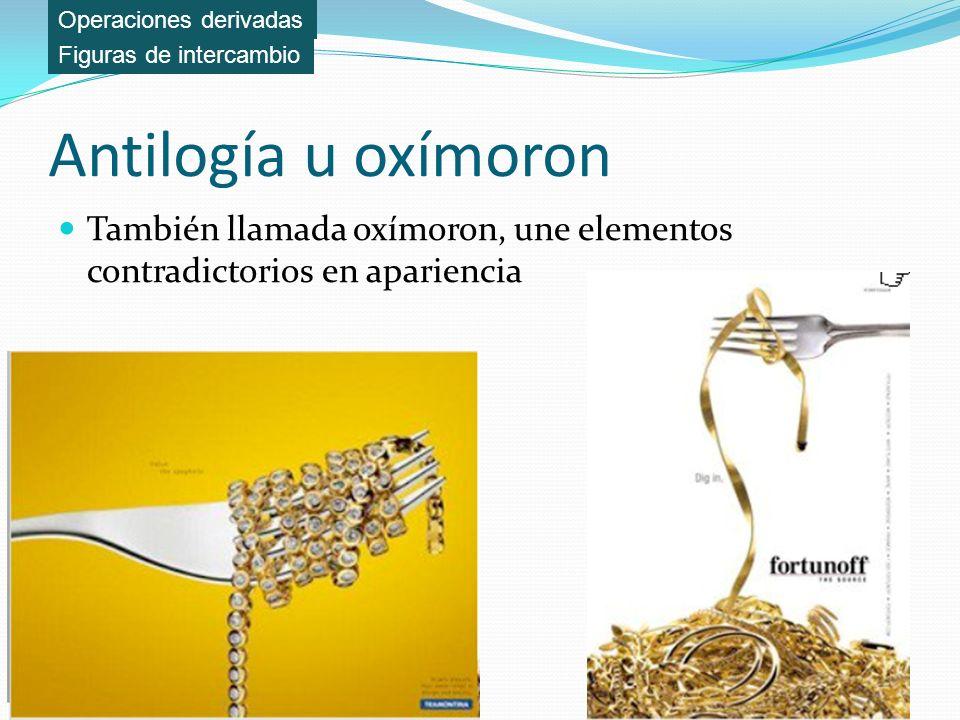 Antilogía u oxímoron También llamada oxímoron, une elementos contradictorios en apariencia Figuras de intercambio Operaciones derivadas