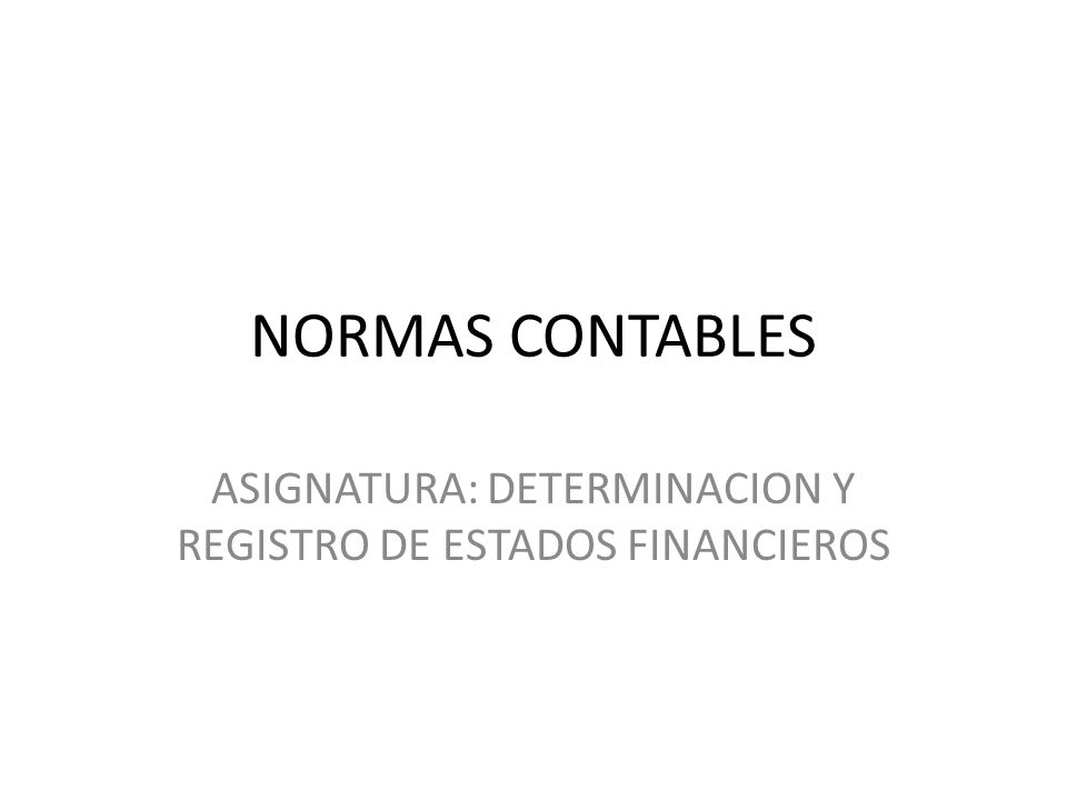 NORMAS CONTABLES ASIGNATURA: DETERMINACION Y REGISTRO DE ESTADOS FINANCIEROS