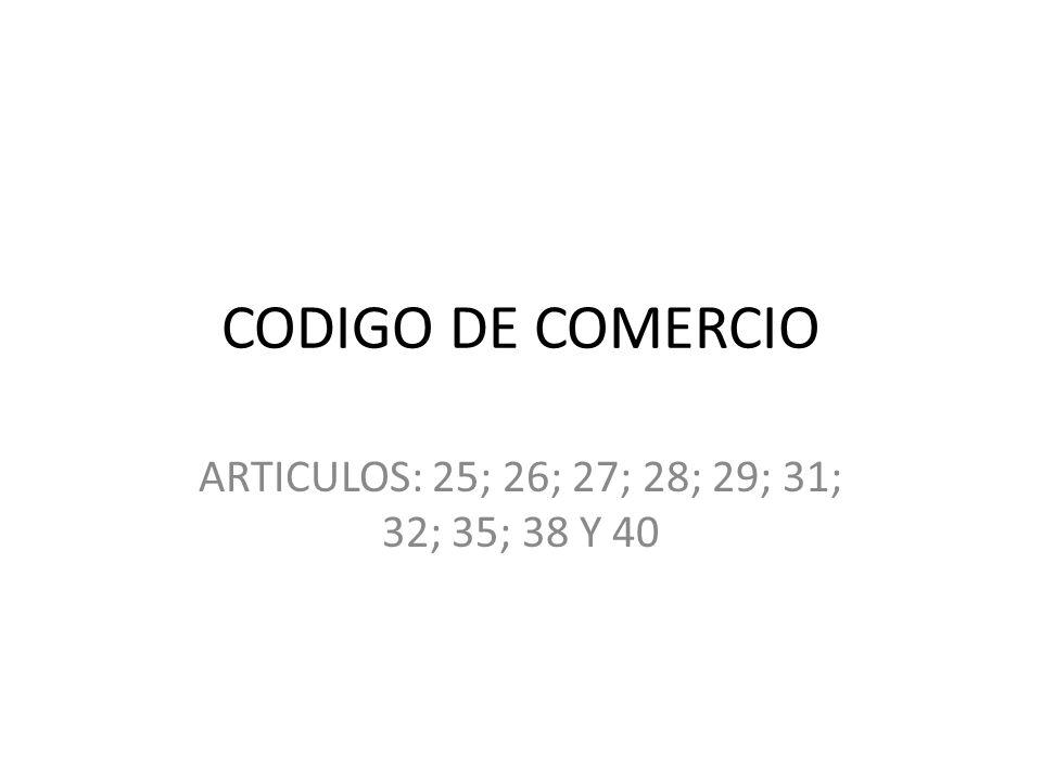 CODIGO DE COMERCIO ARTICULOS: 25; 26; 27; 28; 29; 31; 32; 35; 38 Y 40