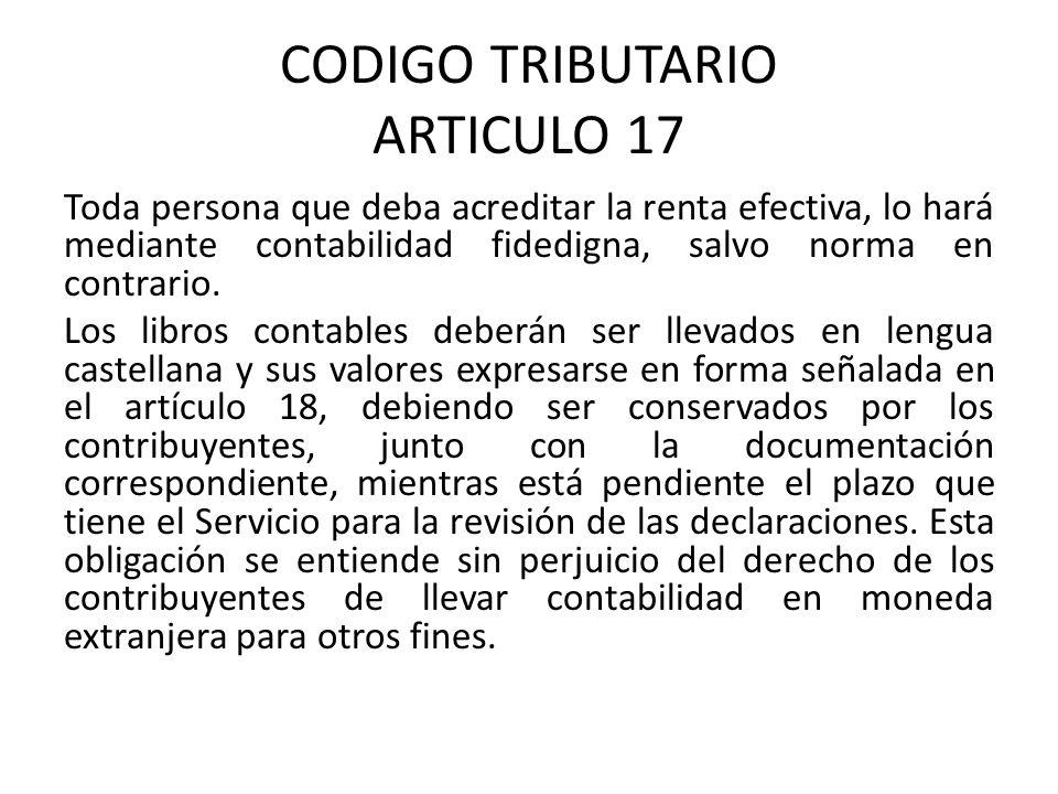 CODIGO TRIBUTARIO ARTICULO 17 Toda persona que deba acreditar la renta efectiva, lo hará mediante contabilidad fidedigna, salvo norma en contrario.