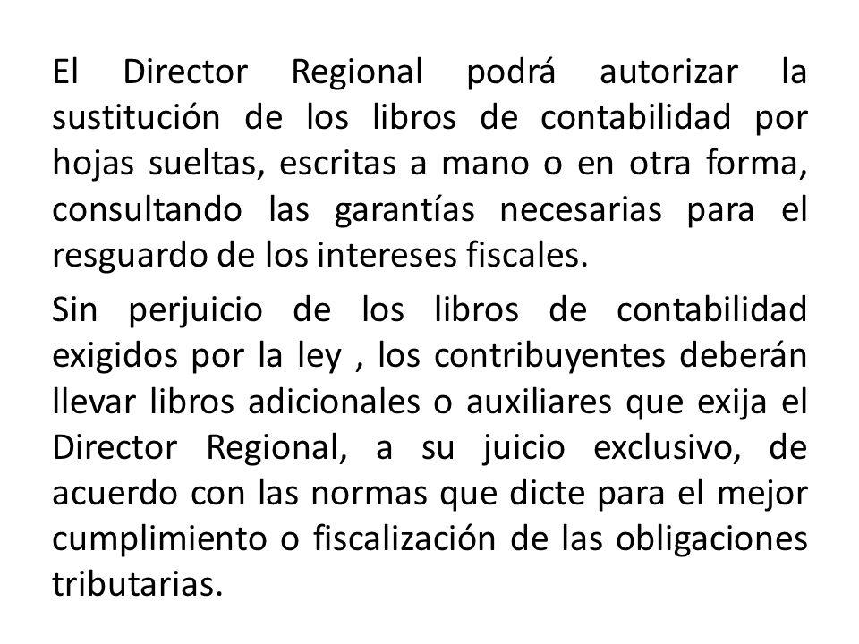 El Director Regional podrá autorizar la sustitución de los libros de contabilidad por hojas sueltas, escritas a mano o en otra forma, consultando las garantías necesarias para el resguardo de los intereses fiscales.