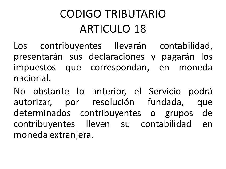CODIGO TRIBUTARIO ARTICULO 18 Los contribuyentes llevarán contabilidad, presentarán sus declaraciones y pagarán los impuestos que correspondan, en moneda nacional.