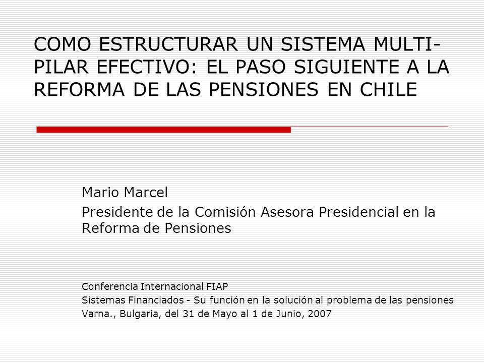 COMO ESTRUCTURAR UN SISTEMA MULTI- PILAR EFECTIVO: EL PASO SIGUIENTE A LA REFORMA DE LAS PENSIONES EN CHILE Mario Marcel Presidente de la Comisión Ase