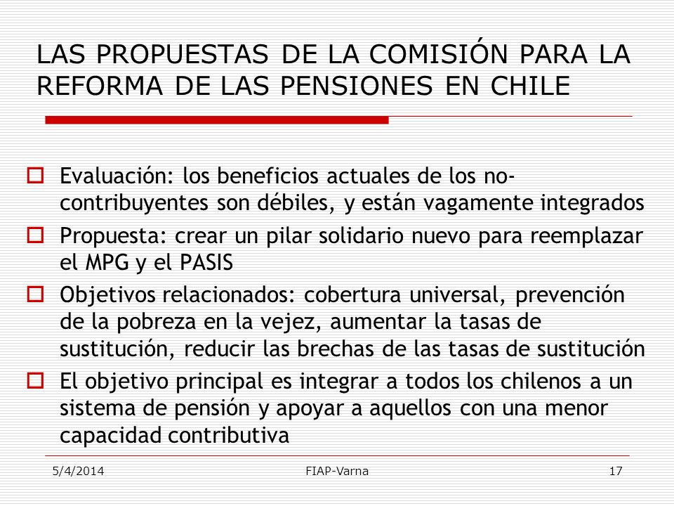 5/4/2014FIAP-Varna17 LAS PROPUESTAS DE LA COMISIÓN PARA LA REFORMA DE LAS PENSIONES EN CHILE Evaluación: los beneficios actuales de los no- contribuye