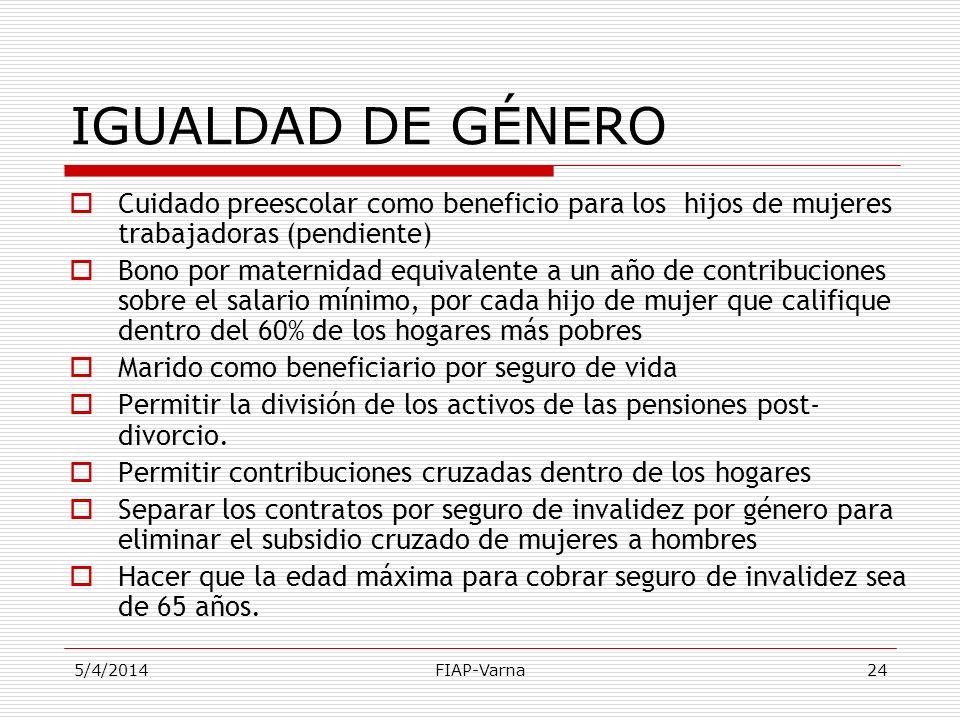 5/4/2014FIAP-Varna24 IGUALDAD DE GÉNERO Cuidado preescolar como beneficio para los hijos de mujeres trabajadoras (pendiente) Bono por maternidad equiv