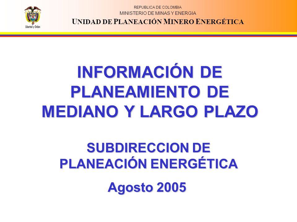 REPUBLICA DE COLOMBIA MINISTERIO DE MINAS Y ENERGIA U NIDAD DE P LANEACIÓN M INERO E NERGÉTICA INFORMACIÓN DE PLANEAMIENTO DE MEDIANO Y LARGO PLAZO SUBDIRECCION DE PLANEACIÓN ENERGÉTICA Agosto 2005
