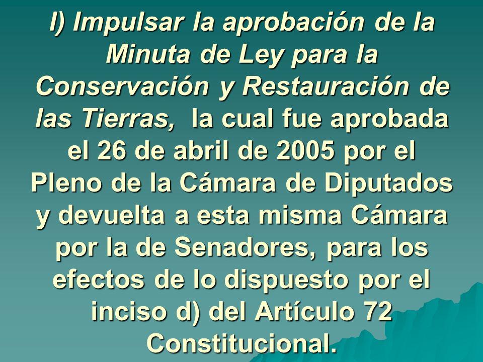 l) Impulsar la aprobación de la Minuta de Ley para la Conservación y Restauración de las Tierras, la cual fue aprobada el 26 de abril de 2005 por el Pleno de la Cámara de Diputados y devuelta a esta misma Cámara por la de Senadores, para los efectos de lo dispuesto por el inciso d) del Artículo 72 Constitucional.