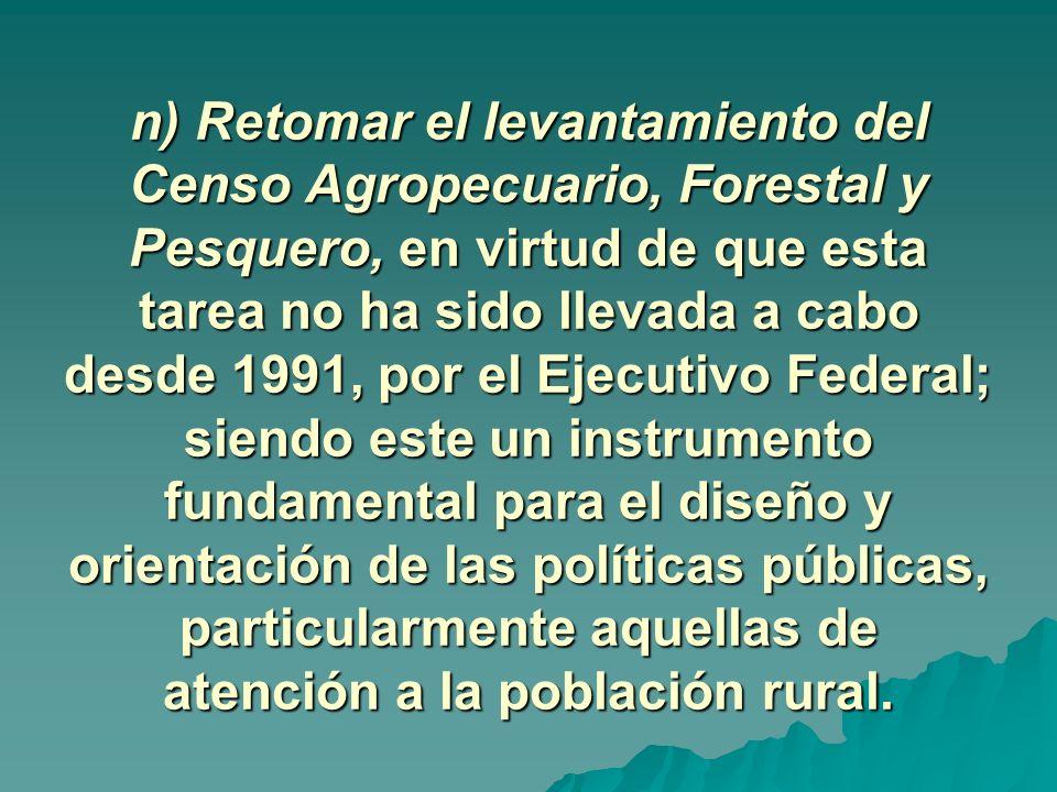 n) Retomar el levantamiento del Censo Agropecuario, Forestal y Pesquero, en virtud de que esta tarea no ha sido llevada a cabo desde 1991, por el Ejecutivo Federal; siendo este un instrumento fundamental para el diseño y orientación de las políticas públicas, particularmente aquellas de atención a la población rural.