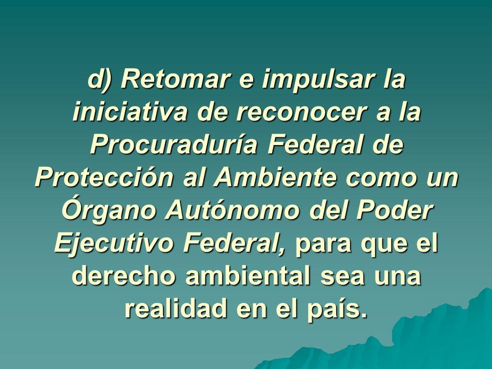 d) Retomar e impulsar la iniciativa de reconocer a la Procuraduría Federal de Protección al Ambiente como un Órgano Autónomo del Poder Ejecutivo Federal, para que el derecho ambiental sea una realidad en el país.