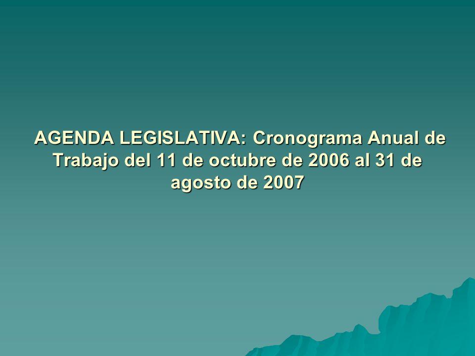 AGENDA LEGISLATIVA: Cronograma Anual de Trabajo del 11 de octubre de 2006 al 31 de agosto de 2007 AGENDA LEGISLATIVA: Cronograma Anual de Trabajo del 11 de octubre de 2006 al 31 de agosto de 2007
