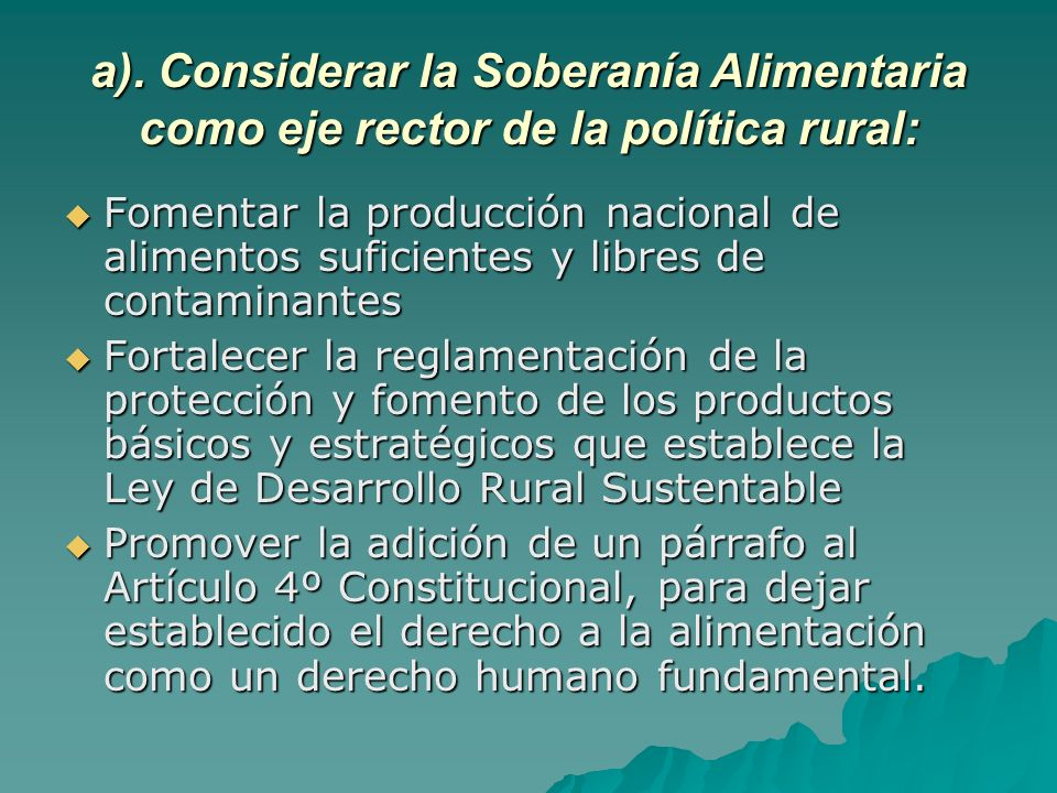 a). Considerar la Soberanía Alimentaria como eje rector de la política rural: Fomentar la producción nacional de alimentos suficientes y libres de con