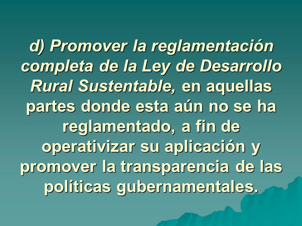 d) Promover la reglamentación completa de la Ley de Desarrollo Rural Sustentable, en aquellas partes donde esta aún no se ha reglamentado, a fin de operativizar su aplicación y promover la transparencia de las políticas gubernamentales.