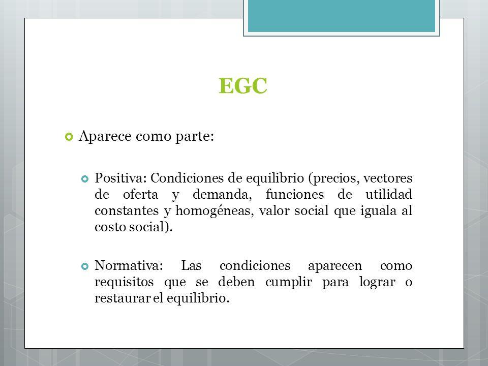 EGC Aparece como parte: Positiva: Condiciones de equilibrio (precios, vectores de oferta y demanda, funciones de utilidad constantes y homogéneas, valor social que iguala al costo social).