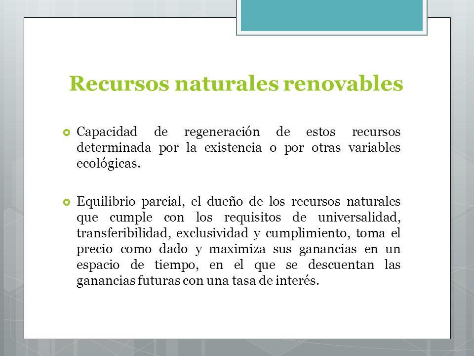 Recursos naturales renovables Capacidad de regeneración de estos recursos determinada por la existencia o por otras variables ecológicas.