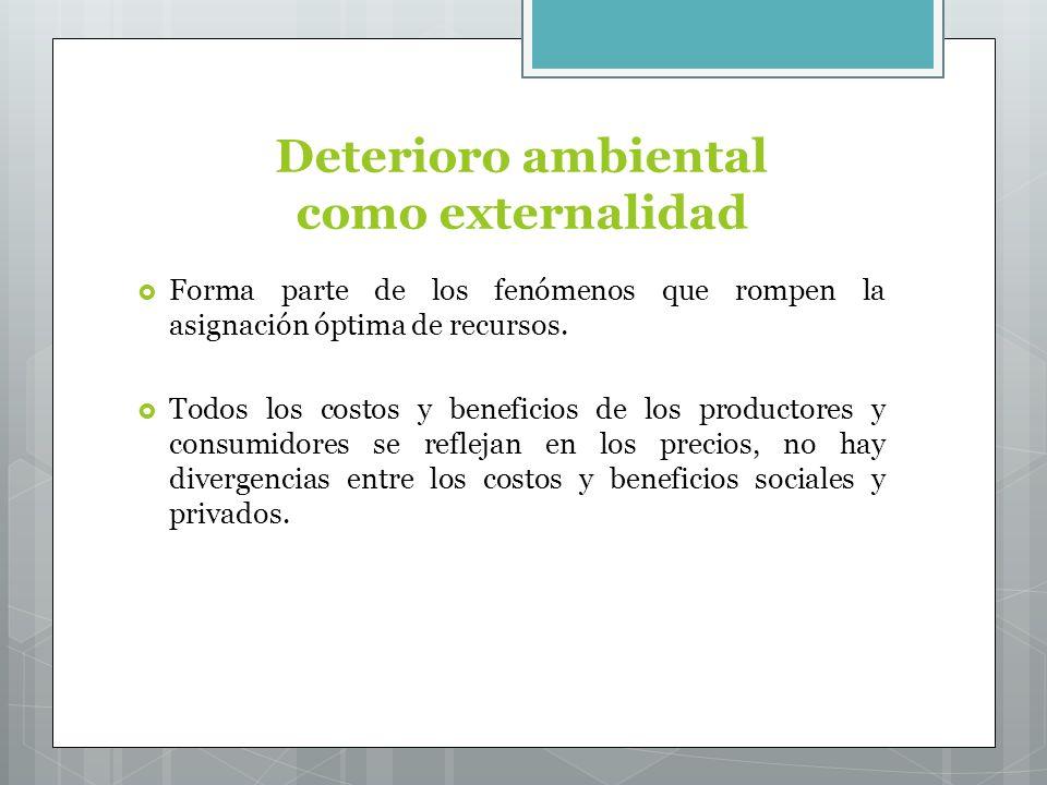 Deterioro ambiental como externalidad Forma parte de los fenómenos que rompen la asignación óptima de recursos.